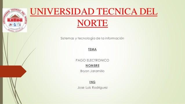 UNIVERSIDAD TECNICA DEL NORTE Sistemas y tecnología de la información TEMA PAGO ELECTRONICO NOMBRE Bryan Jaramillo ING Jos...