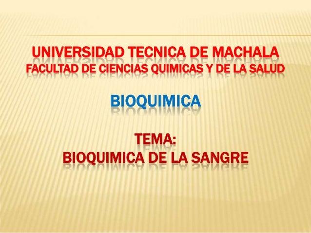 UNIVERSIDAD TECNICA DE MACHALA FACULTAD DE CIENCIAS QUIMICAS Y DE LA SALUD BIOQUIMICA TEMA: BIOQUIMICA DE LA SANGRE