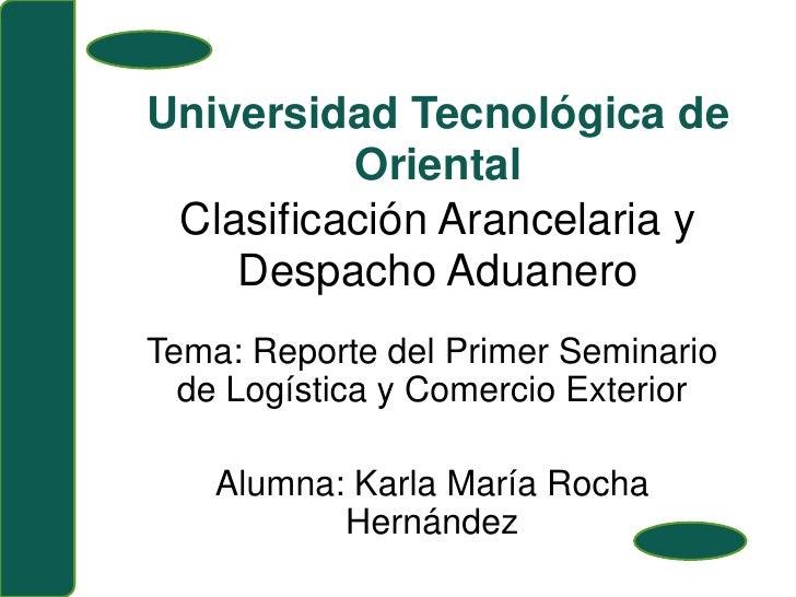 Universidad Tecnológica de OrientalClasificación Arancelaria y Despacho Aduanero <br />Tema: Reporte del Primer Seminario ...