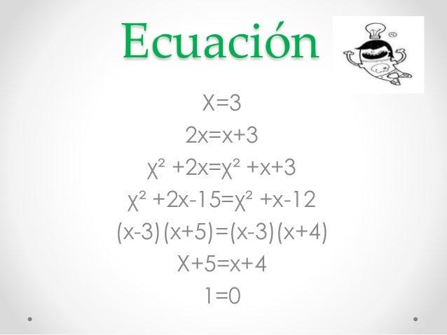 Ecuación  X=3  2x=x+3  χ² +2x=χ² +x+3  χ² +2x-15=χ² +x-12  (x-3)(x+5)=(x-3)(x+4)  X+5=x+4  1=0