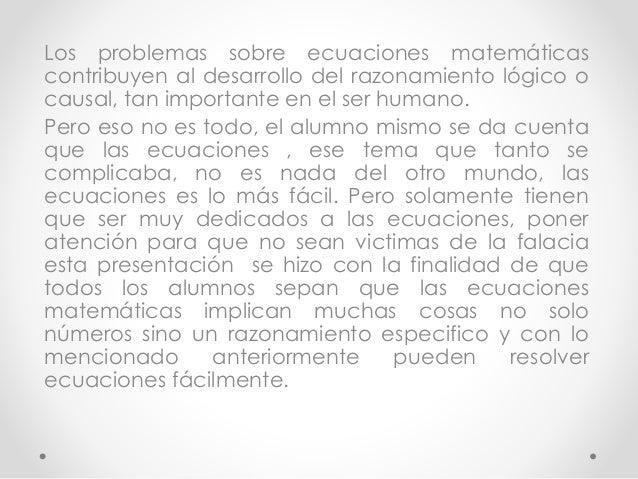Los problemas sobre ecuaciones matemáticas  contribuyen al desarrollo del razonamiento lógico o  causal, tan importante en...