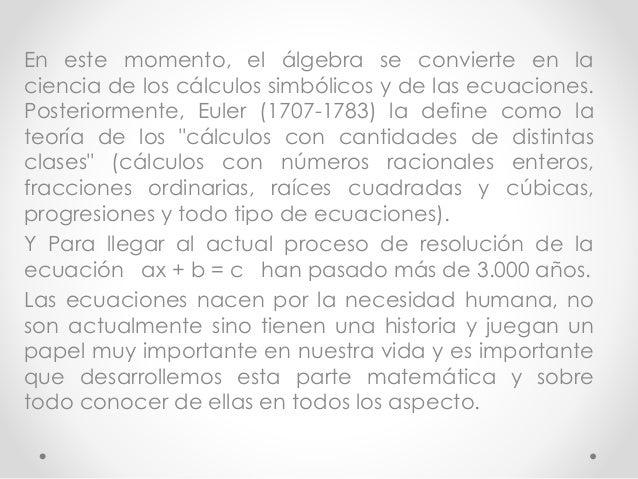 En este momento, el álgebra se convierte en la  ciencia de los cálculos simbólicos y de las ecuaciones.  Posteriormente, E...