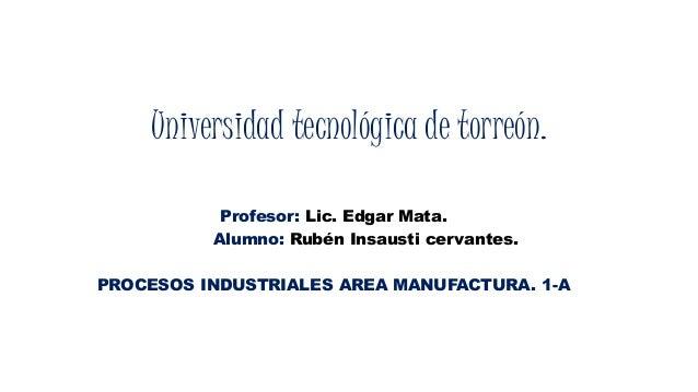Universidad tecnológica de torreón.  Profesor: Lic. Edgar Mata.  Alumno: Rubén Insausti cervantes.  PROCESOS INDUSTRIALES ...