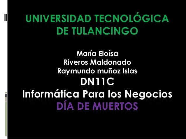 UNIVERSIDAD TECNOLÓGICA DE TULANCINGO María Eloísa Riveros Maldonado Raymundo muñoz Islas  DN11C Informática Para los Nego...
