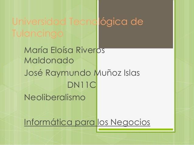 Universidad Tecnológica de Tulancingo María Eloísa Riveros Maldonado José Raymundo Muñoz Islas DN11C Neoliberalismo Inform...