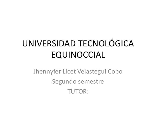 UNIVERSIDAD TECNOLÓGICA  EQUINOCCIAL  Jhennyfer Licet Velastegui Cobo  Segundo semestre  TUTOR: