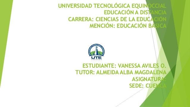 UNIVERSIDAD TECNOLÓGICA EQUINOCCIAL EDUCACIÓN A DISTANCIA CARRERA: CIENCIAS DE LA EDUCACIÓN MENCIÓN: EDUCACIÓN BÁSICA ESTU...