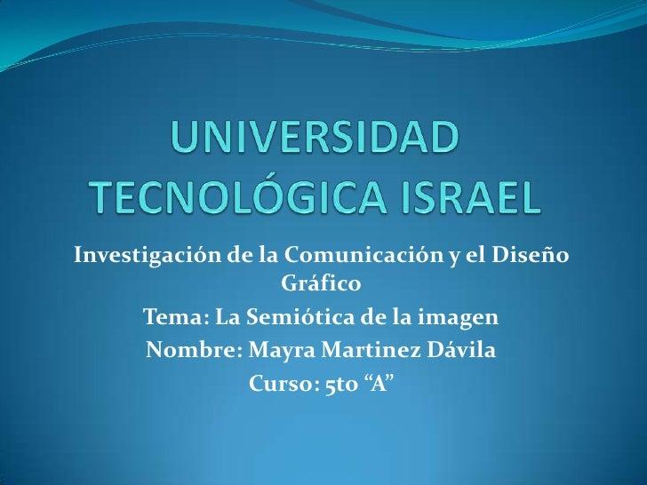 UNIVERSIDAD TECNOLÓGICA ISRAEL<br />Investigación de la Comunicación y el Diseño Gráfico<br />Tema: La Semiótica de la ima...