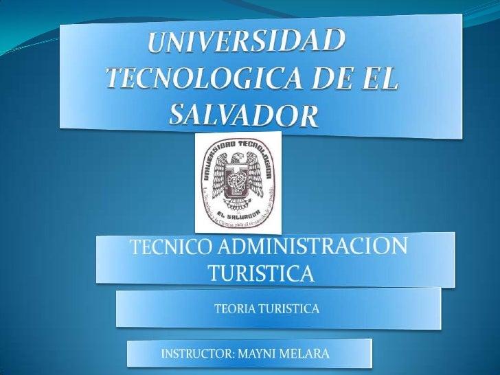 UNIVERSIDAD TECNOLOGICA DE EL SALVADOR<br />TECNICO ADMINISTRACION TURISTICA<br />TEORIA TURISTICA<br />INSTRUCTOR: MAYNI ...