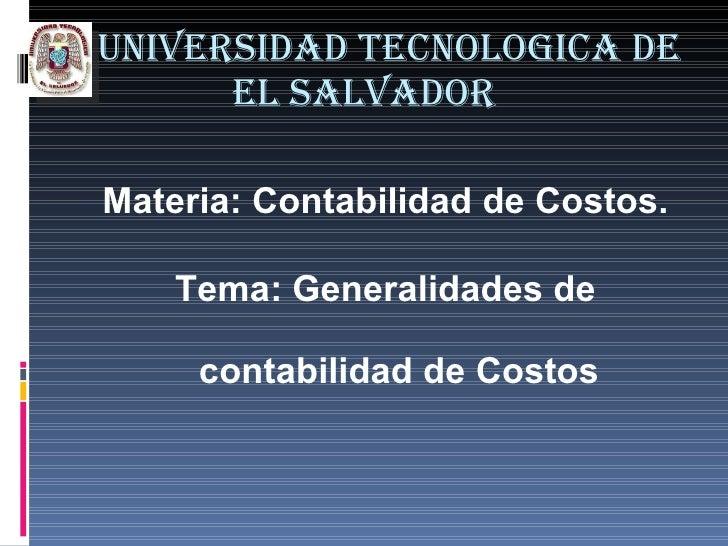 UNIVERSIDAD TECNOLOGICA DE EL SALVADOR <ul><li>Materia: Contabilidad de Costos. </li></ul><ul><li>Tema: Generalidades de c...