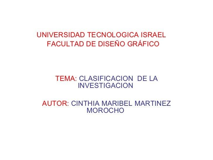 UNIVERSIDAD TECNOLOGICA ISRAEL   FACULTAD DE DISEÑO GRÁFICO TEMA:   CLASIFICACION  DE LA INVESTIGACION  AUTOR:   CINTHIA M...