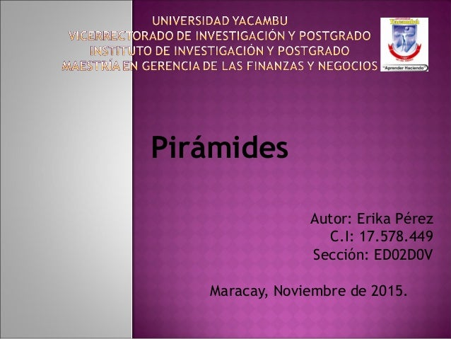 Autor: Erika Pérez C.I: 17.578.449 Sección: ED02D0V  Maracay, Noviembre de 2015. Pirámides