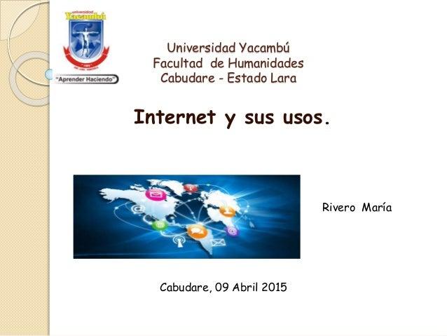Universidad Yacambú Facultad de Humanidades Cabudare - Estado Lara Internet y sus usos. Rivero María Cabudare, 09 Abril 20...