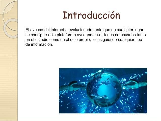 Introducción El avance del internet a evolucionado tanto que en cualquier lugar se consigue esta plataforma ayudando a mil...