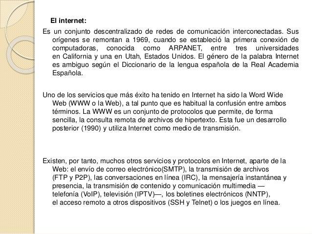 El internet: Es un conjunto descentralizado de redes de comunicación interconectadas. Sus orígenes se remontan a 1969, cua...