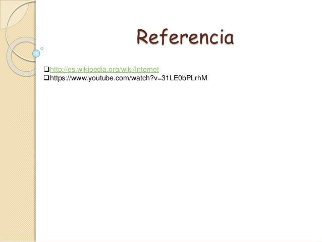 http://es.wikipedia.org/wiki/Internet https://www.youtube.com/watch?v=31LE0bPLrhM Referencia