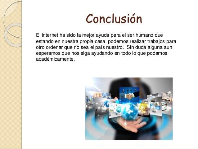 Conclusión El internet ha sido la mejor ayuda para el ser humano que estando en nuestra propia casa podemos realizar traba...