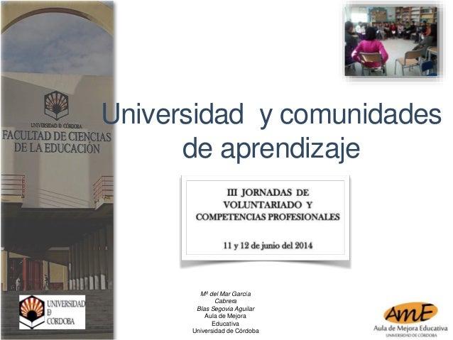 Universidad y comunidades  de aprendizaje  Mª del Mar García  Cabrera  Blas Segovia Aguilar  Aula de Mejora  Educativa  Un...
