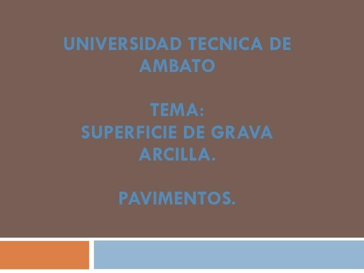 UNIVERSIDAD TECNICA DE AMBATO TEMA: SUPERFICIE DE GRAVA ARCILLA. PAVIMENTOS.