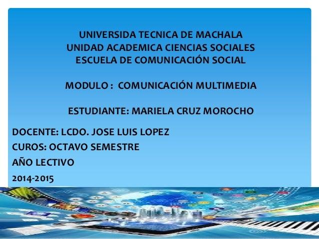 UNIVERSIDA TECNICA DE MACHALA  UNIDAD ACADEMICA CIENCIAS SOCIALES  ESCUELA DE COMUNICACIÓN SOCIAL  MODULO : COMUNICACIÓN M...