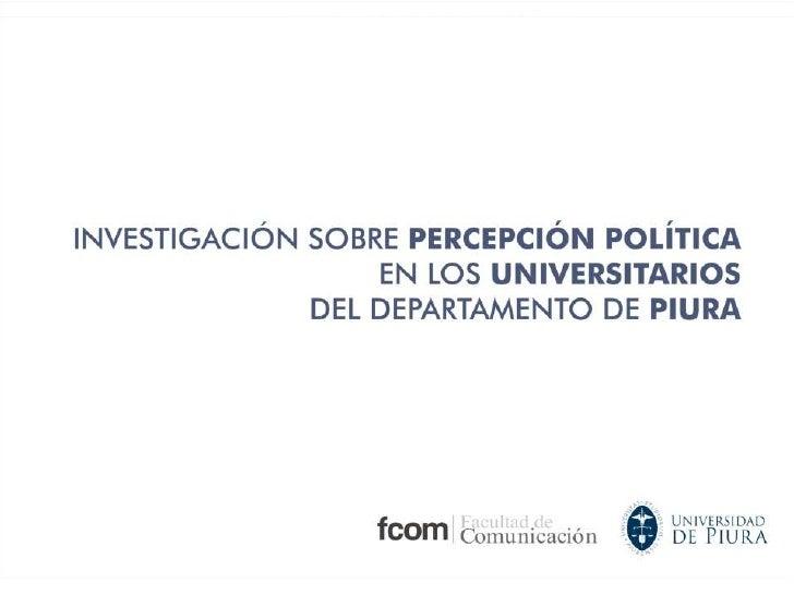 INVESTIGACIÓN SOBRE LA PERCEPCION POLITICA<br /> EN LOS UNIVERSITARIOS<br /> DEL DEPARTAMENTO DE  PIURA<br />