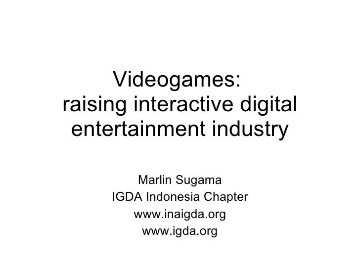 Videogames:  raising interactive digital entertainment industry Marlin Sugama IGDA Indonesia Chapter www.inaigda.org www.i...