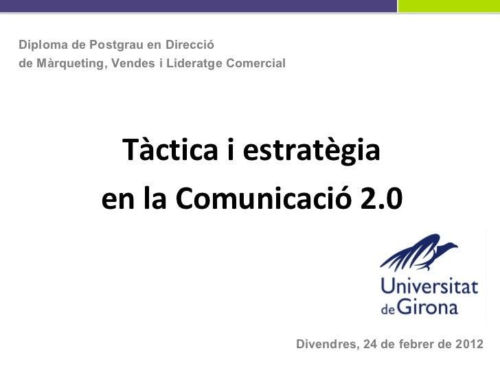 Tàctica i estratègia en la Comunicació 2.0 Divendres, 24 de febrer de 2012 Diploma de Postgrau en Direcció  de Màrqueting,...