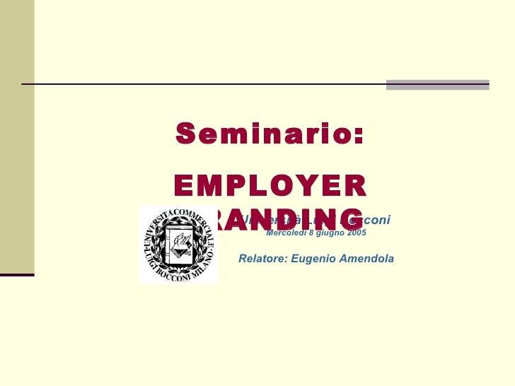 Università Luigi Bocconi   Mercoledì 8 giugno 2005 Relatore: Eugenio Amendola Seminario: EMPLOYER BRANDING