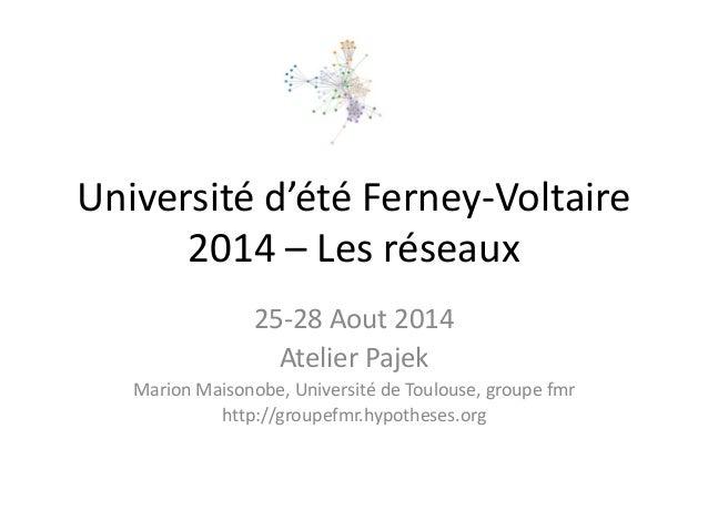 Université d'été Ferney-Voltaire 2014 – Les réseaux  25-28 Aout 2014  Atelier Pajek  Marion Maisonobe, Université de Toulo...
