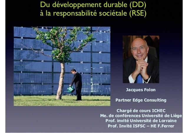Du développement durable (DD) à la responsabilité sociétale (RSE) Jacques Folon Partner Edge Consulting Chargé de cours IC...