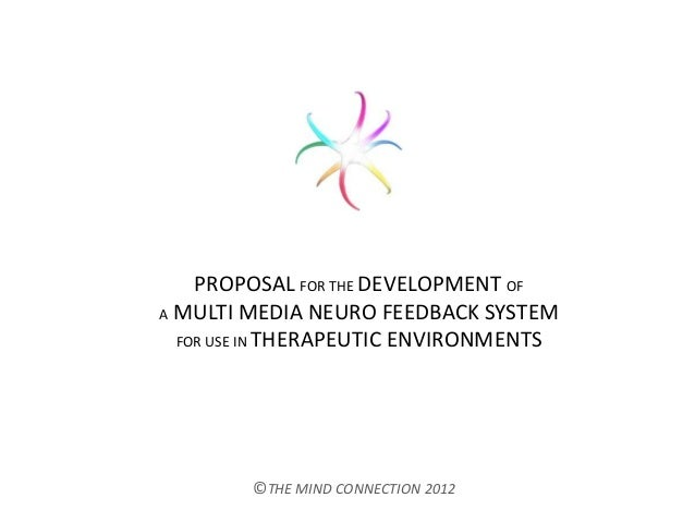 PROPOSAL FOR THE DEVELOPMENT OFA MULTI MEDIA NEURO FEEDBACK SYSTEMFOR USE IN THERAPEUTIC ENVIRONMENTS©THE MIND CONNECTION ...