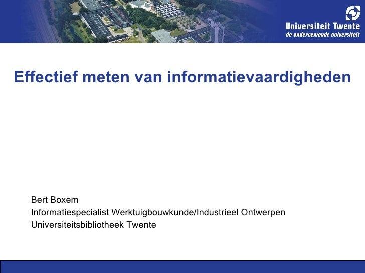 Effectief meten van informatievaardigheden <ul><li>Bert Boxem </li></ul><ul><li>Informatiespecialist Werktuigbouwkunde/Ind...
