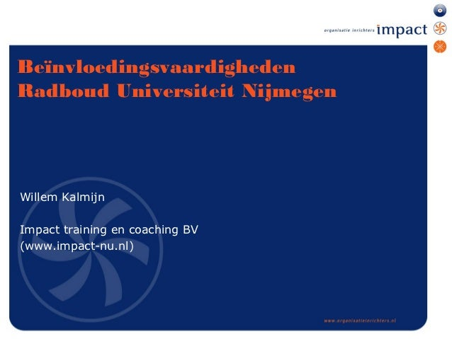 BeïnvloedingsvaardighedenRadboud Universiteit NijmegenWillem KalmijnImpact training en coaching BV(www.impact-nu.nl)