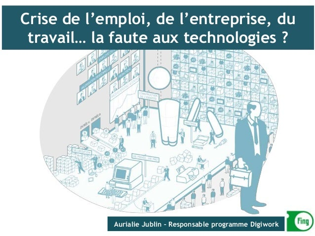 Crise de l'emploi, de l'entreprise, du travail… la faute aux technologies ? Aurialie Jublin – Responsable programme Digiwo...