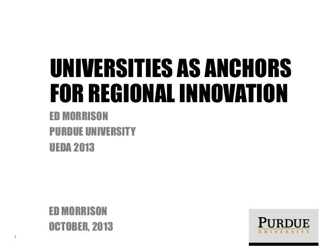 UNIVERSITIES AS ANCHORS FOR REGIONAL INNOVATION ED MORRISON PURDUE UNIVERSITY UEDA 2013  ED MORRISON OCTOBER, 2013 1