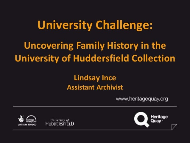 University Challenge: Uncovering Family History in the University of Huddersfield Collection Lindsay Ince Assistant Archiv...