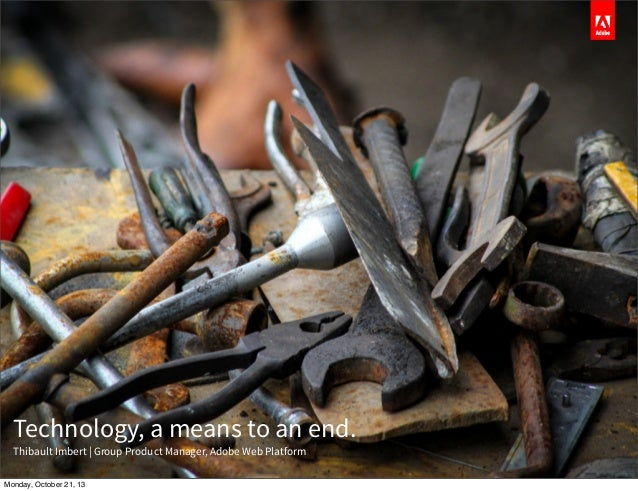 Technology, a means to an end. Thibault Imbert   Group Product Manager, Adobe Web Platform Monday, October 21, 13