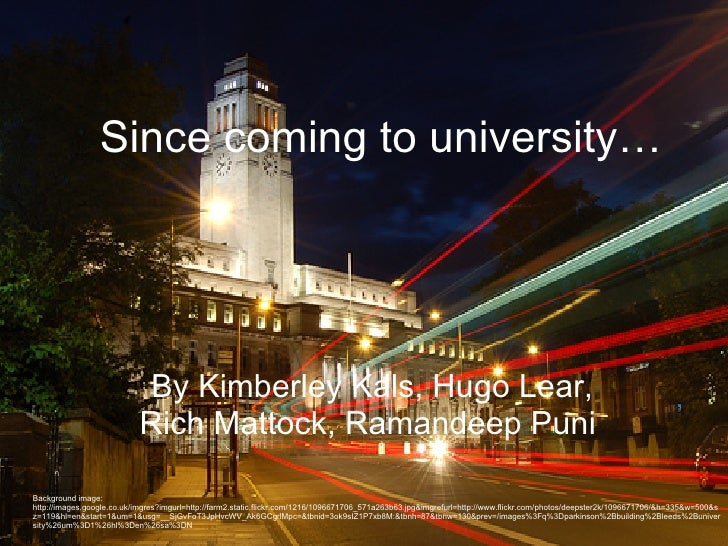 Since coming to university… By Kimberley Kals, Hugo Lear, Rich Mattock, Ramandeep Puni   Background image: http://images.g...