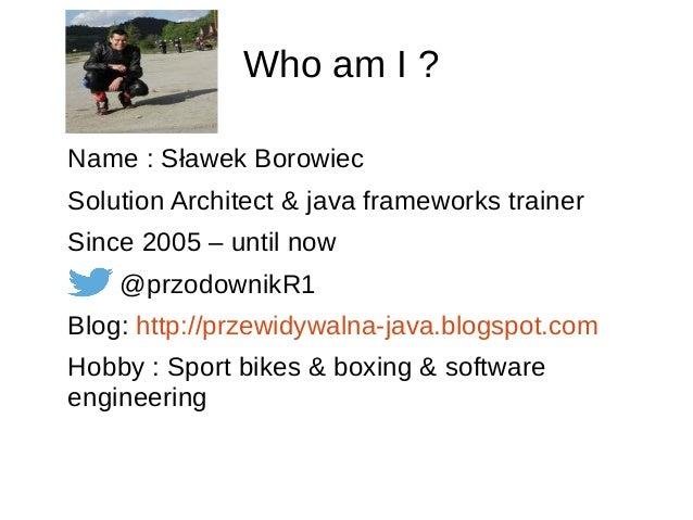 Who am I ? Name : Sławek Borowiec Solution Architect & java frameworks trainer Since 2005 – until now @przodownikR1 Blog: ...