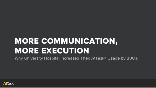 MORE COMMUNICATION,MORE EXECUTIONWhy University Hospital Increased Their AtTask® Usage by 800%