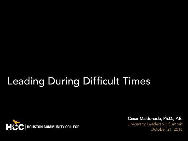 1 Leading During Difficult Times Cesar Maldonado, Ph.D., P.E. University Leadership Summit October 21, 2016