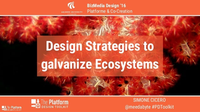 SIMONE CICERO @meedabyte #PDToolkit Design Strategies to galvanize Ecosystems BizMedia Design '16 Platforme & Co-Creation