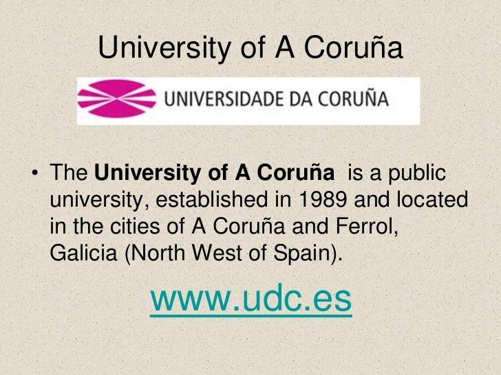 University of A Coruña• The University of A Coruña is a public  university, established in 1989 and located  in the cities...