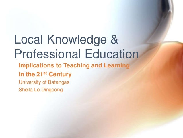 Implications to Teaching and Learning in the 21st Century University of Batangas Sheila Lo Dingcong Local Knowledge & Prof...