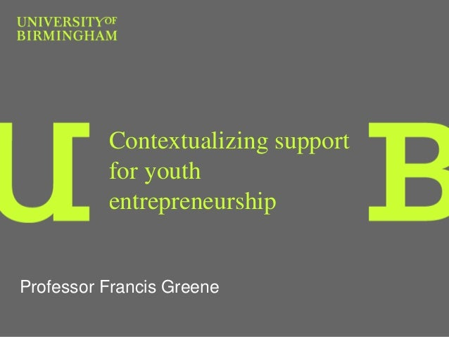 Contextualizing support for youth entrepreneurship Professor Francis Greene