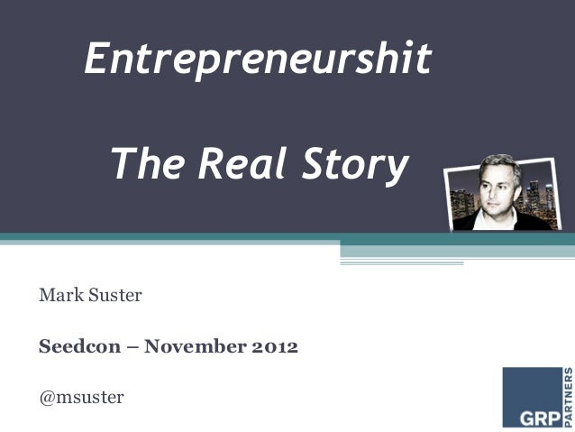 Entrepreneurshit       The Real StoryMark SusterSeedcon – November 2012@msuster