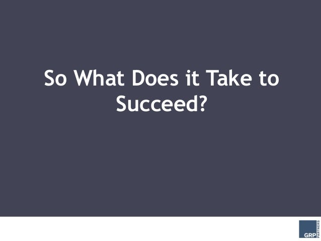 So What Does it Take to      Succeed?