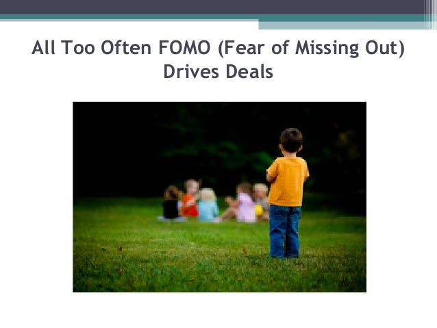 All Too Often FOMO (Fear of Missing Out)              Drives Deals