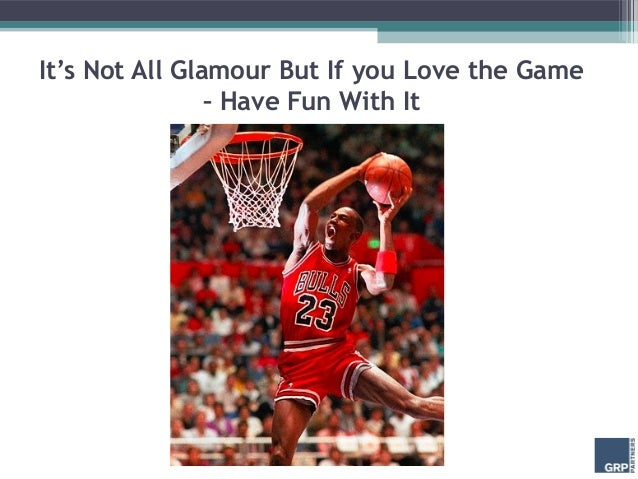 It's Not All Glamour But If you Love the Game                – Have Fun With It