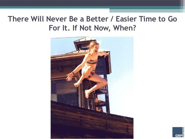 There Will Never Be a Better / Easier Time to Go            For It. If Not Now, When?